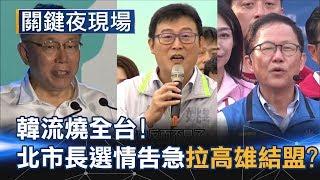韓流橫衝直撞燒全台灣 北市長選情告急拉高雄結盟?!Part4《關鍵夜現場》