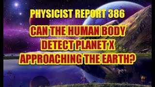 PHYSICIST REPORT 386: CAN THE HUMAN BODY DETECT PLANET X APPROACHING THE EARTH?