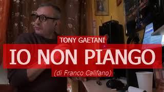 Tony Gaetani - IO NON PIANGO (di F. Califano)