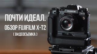Почти идеал. Обзор Fujifilm X-T2 (видеосъёмка).