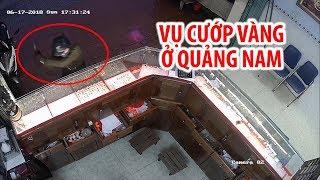 Vụ cướp tiệm vàng trong 3 giây chấn động Quảng Nam từ nhiều góc máy