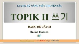 KỸ NĂNG VIẾT TOPIK 2-LUYỆN VIẾT CÂU 51 TOPIK II 쓰기 ( BÀI 4)