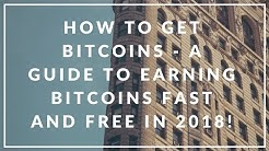 HOW TO GET BITCOINS - A GUIDE TO EARNING BITCOINS FAST AND FREE IN 2018!