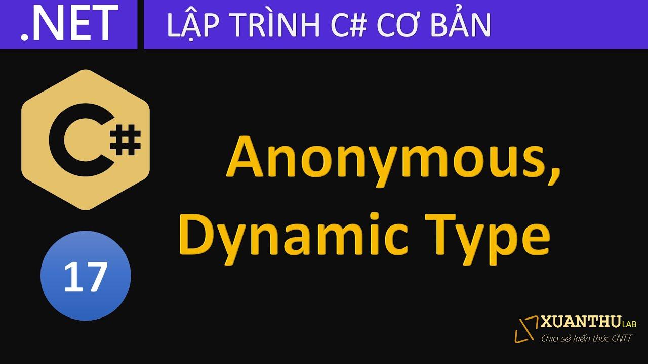 CS17 - Kiểu vô danh (Anonymous Type) và kiểu động dynamic trong lập trình C# .NET Core