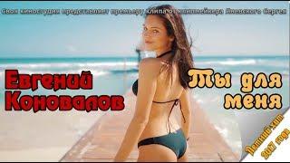 Евгений Коновалов - Ты для меня (NEW CLIP 2017)