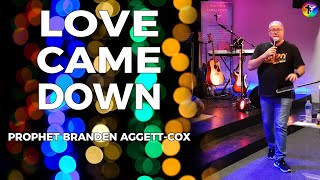 Love Came Down (Christmas Message) - Prophet Branden Aggett-Cox (08.12.19)