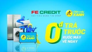 Mua Trả Góp Đến Điện máy XANH - FE Credit - 0đ Trả Trước