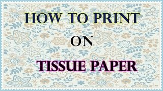 How to Print on Tissue Paper (Tutorial) for Scrapbooking and Art Journal Backgrounds