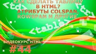 Как сделать таблицу в HTML? Атрибуты colspan, rowspan и другие. #44.