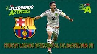 CHUCKY LOZANO OFRECIDO AL F C BARCELONA !!!!!!!!!