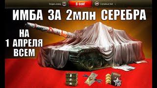 УРА! ИМБА ВСЕМ ЗА 2млн СЕРЕБРА НА 1 АПРЕЛЯ! СЮРПРИЗ в WoT! ТАНК ЗА 2 ЛЯМА СЕРЫ в World of Tanks
