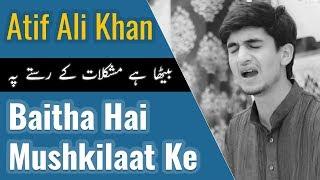 Baitha Hai Mushkilat  Ke Raste Pe | Atif Ali Khan | بیٹھا  ہے  مشکلات  کے  رستے  پہ