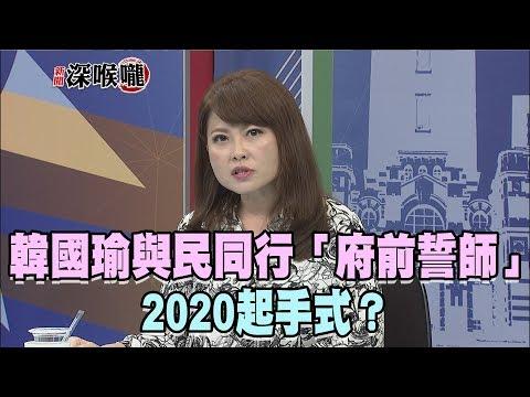 2019.05.25新聞深喉嚨 韓國瑜與民同行「府前誓師」 2020起手式?