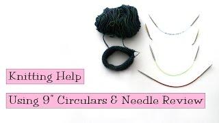"Knitting Help - Using 9"" Circulars & Needle Review"