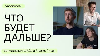 Что будет дальше: 5 вопросов выпускникам ШАДа и Яндекс.Лицея