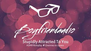 Stupidly Attracted To You [Enemies to Lovers] ASMR