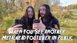 When You See Another Metalhead Youtuber In Public