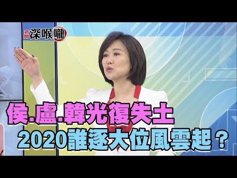 2018.11.25新聞深喉嚨 KMT新星崛起!侯.盧.韓光復失土 2020誰逐大位風雲起?