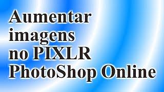 Como aumentar e diminuir imagem no PIXLR - photoshop online