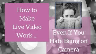 How to Make Live Video Work Even If You Hate Being on Camera