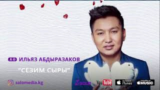 ИЛЬЯЗ АБДЫРАЗАКОВ - СЕЗИМ СЫРЫ / ЖАНЫ 2018