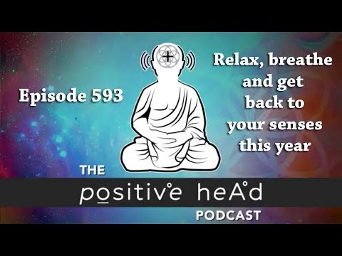 Positive Head Podcast #593: Relax, breathe and get back to your senses this year