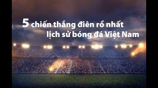 Top 5 chiến thắng KHÓ TIN nhất lịch sử bóng đá Việt Nam: Không thể tin nổi