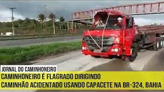 Caminhoneiro é flagrado dirigindo caminhão acidentado usando capacete na BR 324, Bahia