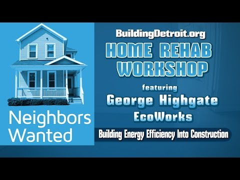 """NEIGHBORS WANTED: HOME REHAB WORKSHOP """"BUILDING ENERGY EFFICIENCY INTO CONSTRUCTION"""""""""""