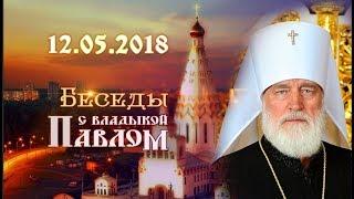 Беседы с владыкой Павлом. Выпуск от 12 мая 2018 г.