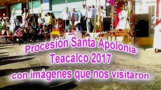 Procesión de Santa Apolonia Teacalco 2017 (Recorrido con imágenes)