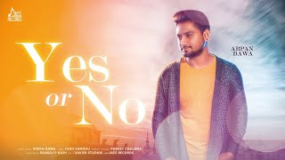 Yes or No | ( Full Song) | Arpan Bawa | New Punjabi Songs 2019 | Latest Punjabi Songs 2019