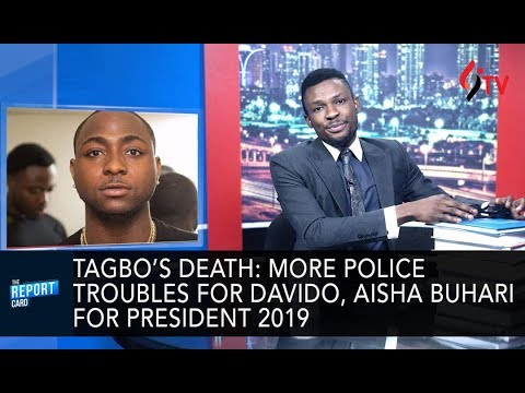 Tagbo's death: more police troubles for Davido, Aisha buhari for president 2019: Report Card ep21