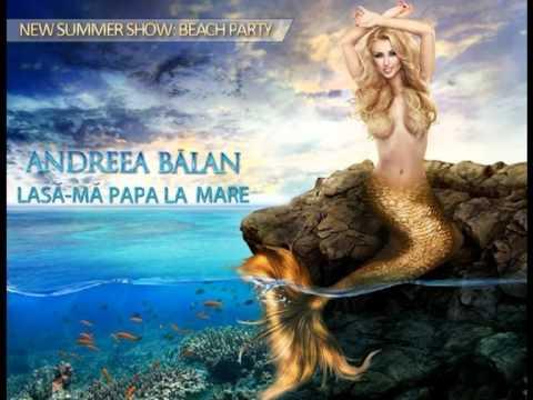 Andreea Balan - Lasa-ma papa la mare [ Video - HD ]
