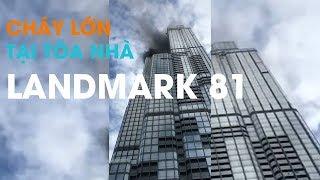 Tin nóng: Cháy tòa nhà Landmark 81 chiều 11/8/2018 | Cháy tòa nhà cao nhất Việt Nam