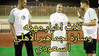 خلال 24 ساعه ثلاث اخبار مهمه وسارة لجماهير النادي الاهلي السعودي