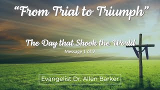 From Trial to Triumph, Message 1, The Day that Shook the World - Evangelist Dr. Allen Barker