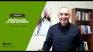 Reflexión Pastor Marcelo Olate - Discipulado: Lo que es bueno