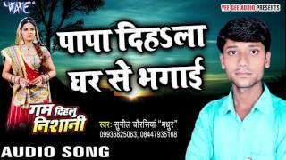 पापा दिहले घर से भगाई - Gam Dihalu Nishani - Sunil Chourasiya - Bhojpuri Sad Song 2016 new
