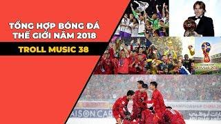 TROLL MUSIC 38: Tổng kết bóng đá thế giới năm 2018
