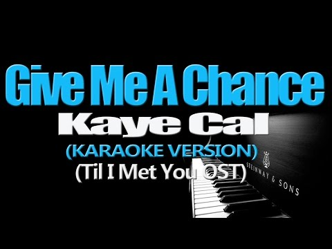 GIVE ME A CHANCE - Kaye Cal (KARAOKE VERSION) (Till I Met You OST)