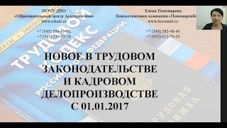 Новое в кадровой работе с 01.01.2017 вебинар Елены А. Пономаревой