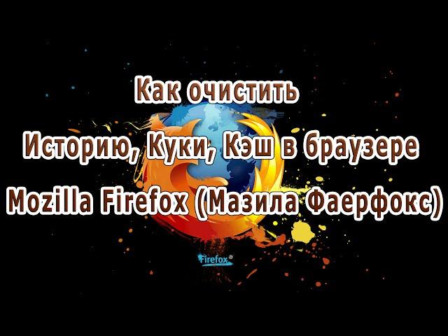 Как очистить Историю, Куки, Кэш в браузере Mozilla Firefox (Мазила Фаерфокс)