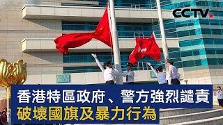 香港特区政府、警方强烈谴责破坏国旗及暴力行为 | CCTV
