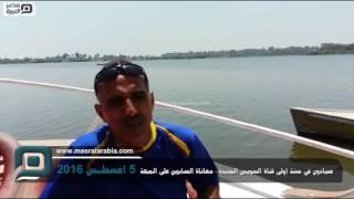 مصر العربية | صيادون في سنة أولى قناة السويس الجديدة.. معاناة الصابرين على الجبهة