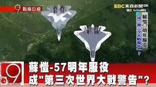 """蘇愷-57明年服役 成""""第三次世界大戰警告""""?《9點換日線》2018.10.01"""