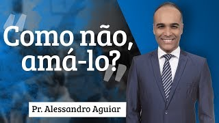 Pr. Alessandro Aguiar - Como não, amá-lo?
