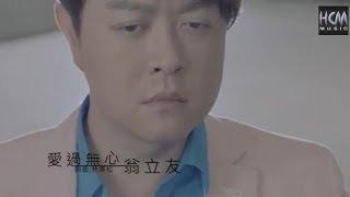 【首播】翁立友-愛過無心(官方完整版MV) HD