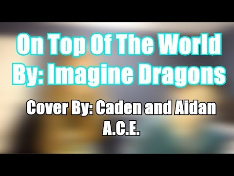 On Top Of the World By Imagine Dragons; Cover by: A.C.E.