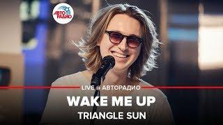 🅰️ @Triangle Sun - Wake Me Up (LIVE @ Авторадио)